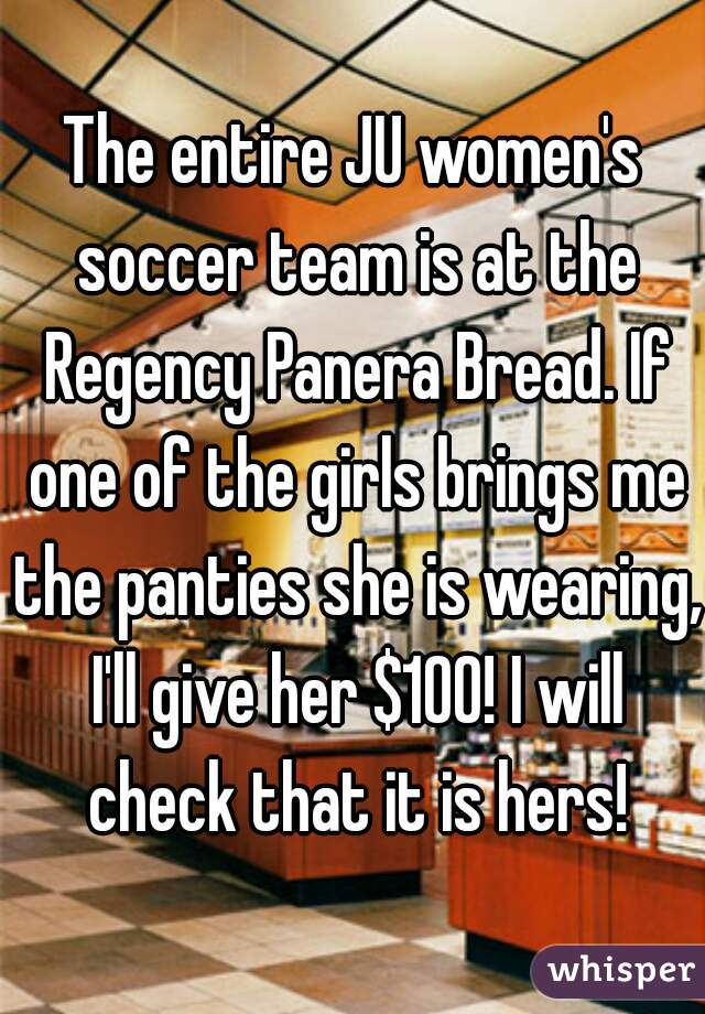The entire JU women's soccer team is at the Regency Panera Bread. If one of the girls brings me the panties she is wearing, I'll give her $100! I will check that it is hers!