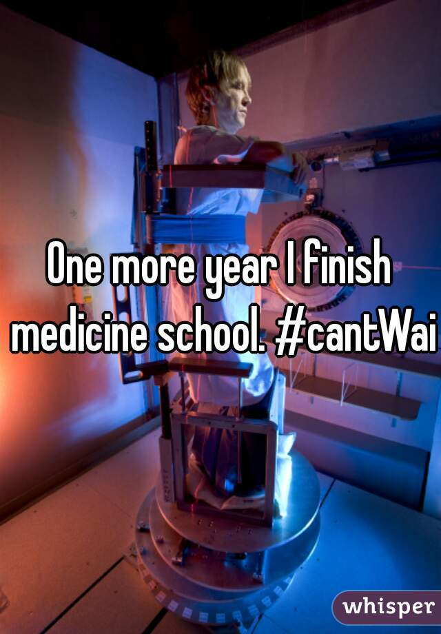 One more year I finish medicine school. #cantWait