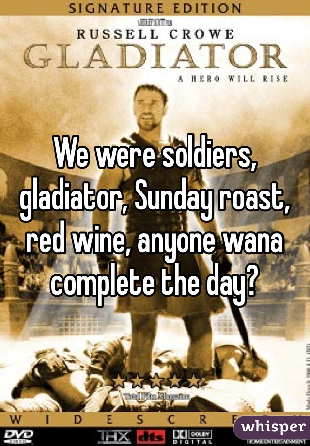 We were soldiers, gladiator, Sunday roast, red wine, anyone wana complete the day?