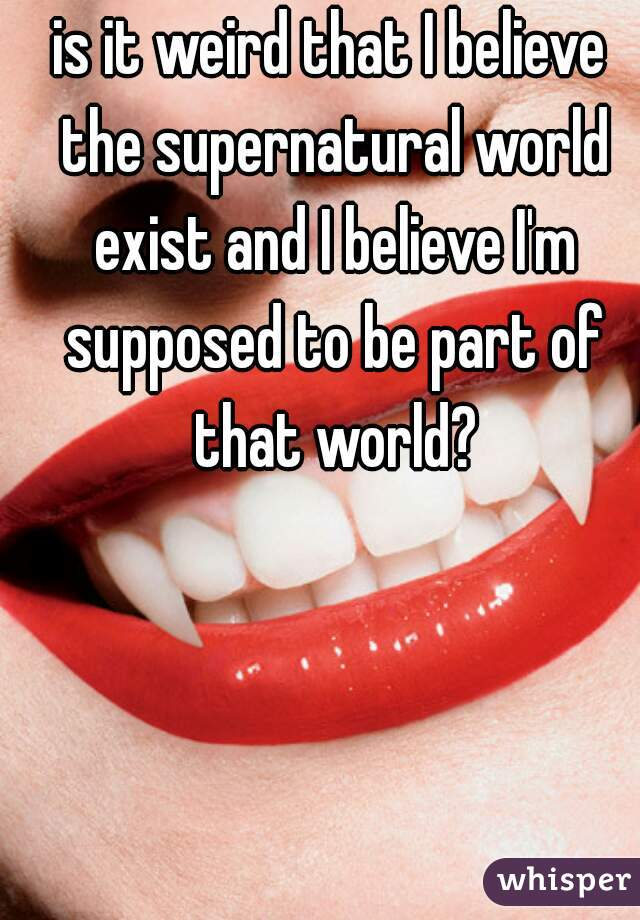 is it weird that I believe the supernatural world exist and I believe I'm supposed to be part of that world?