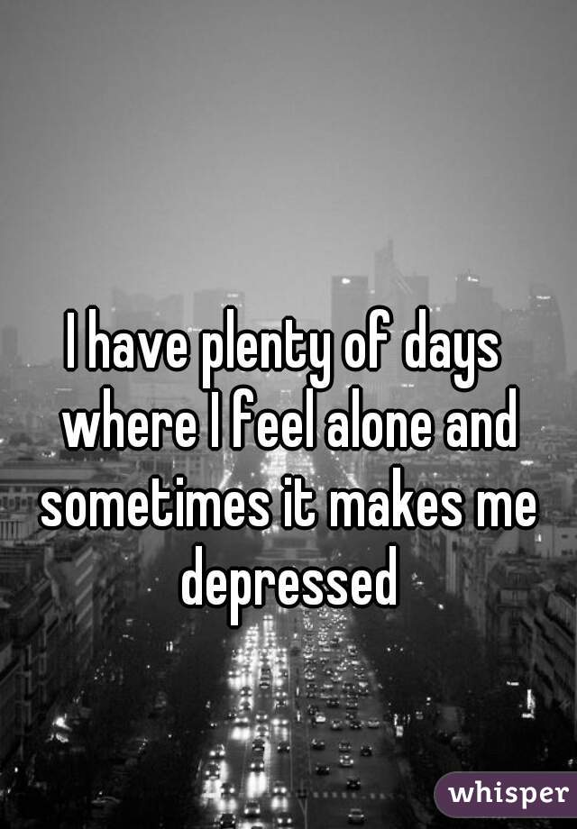 I have plenty of days where I feel alone and sometimes it makes me depressed