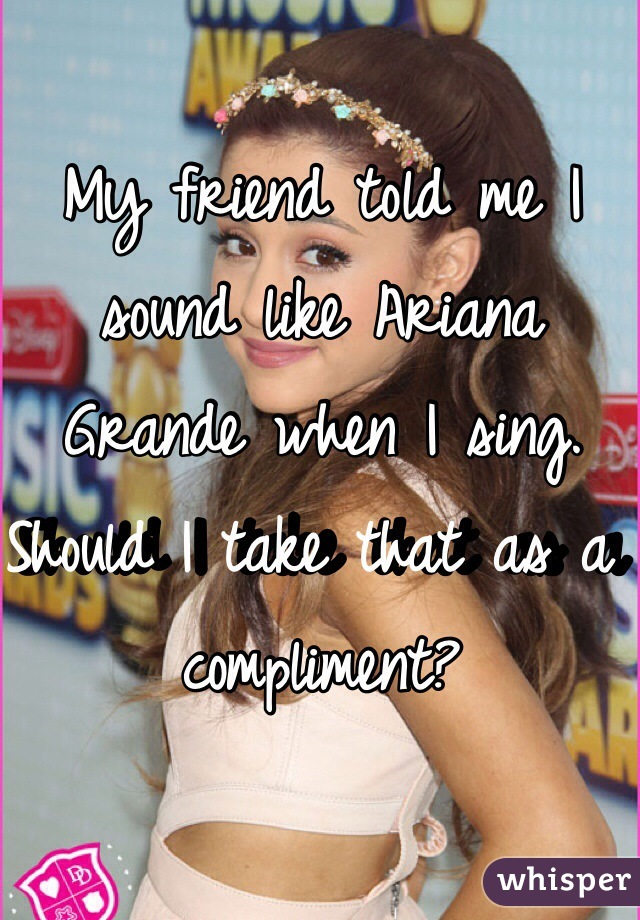 My friend told me I sound like Ariana Grande when I sing. Should I take that as a compliment?