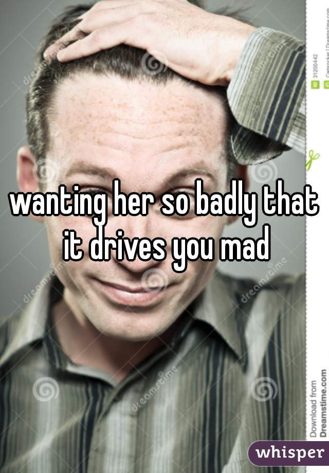 wanting her so badly that it drives you mad
