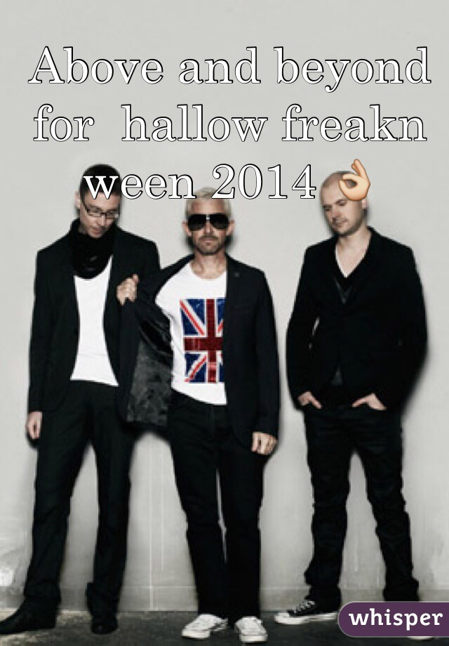 Above and beyond for  hallow freakn ween 2014 👌
