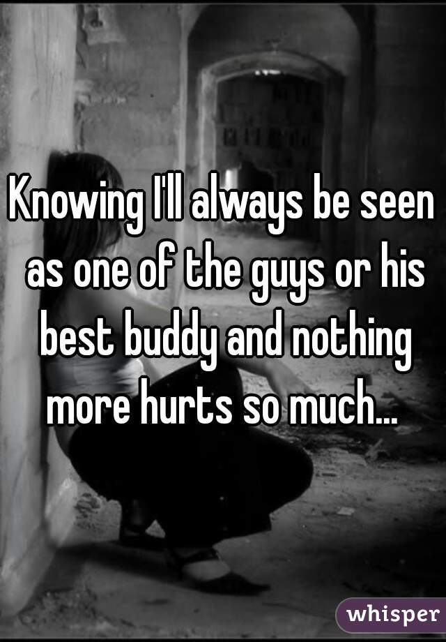 Knowing I'll always be seen as one of the guys or his best buddy and nothing more hurts so much...