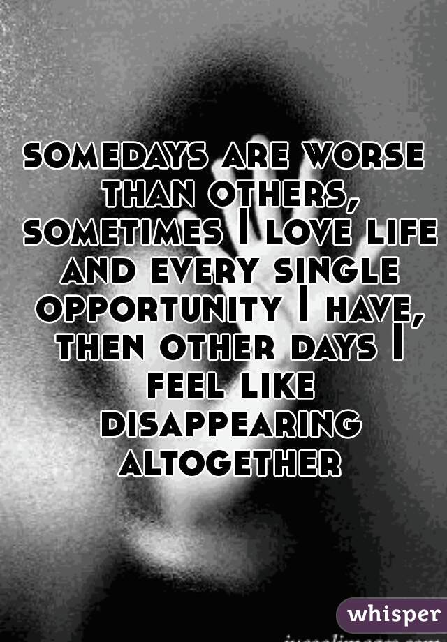 somedays are worse than others, sometimes I love life and every single opportunity I have, then other days I feel like disappearing altogether