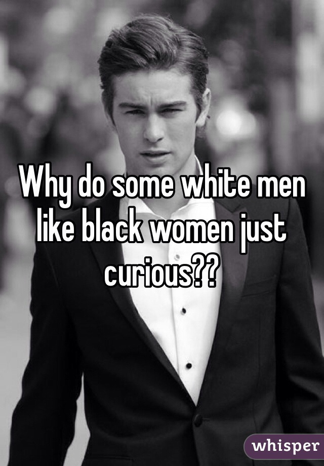 Why do some white men like black women just curious??