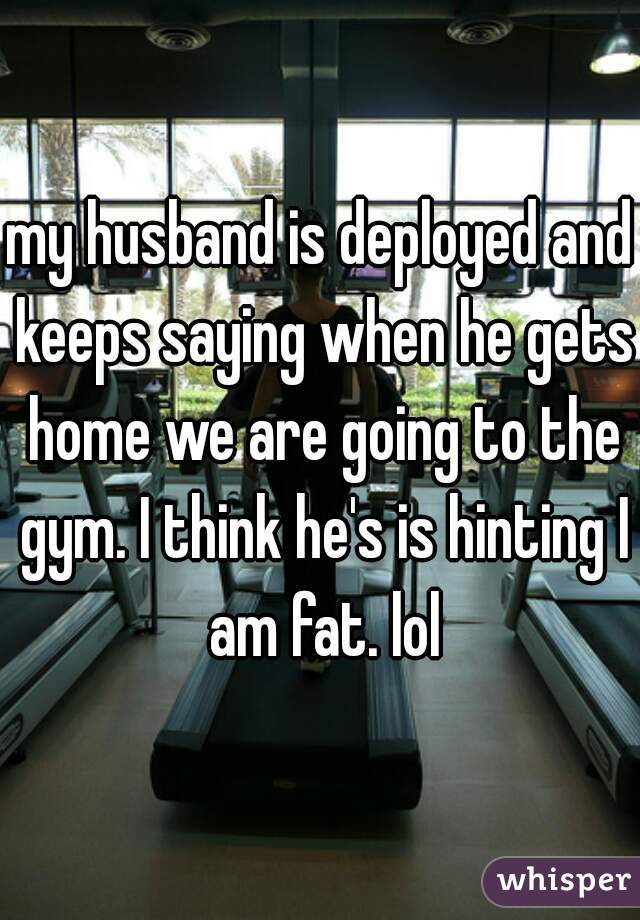 my husband is deployed and keeps saying when he gets home we are going to the gym. I think he's is hinting I am fat. lol