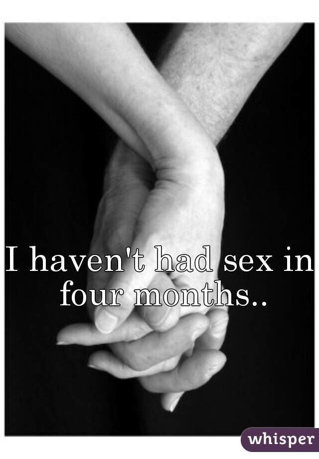 I haven't had sex in four months..