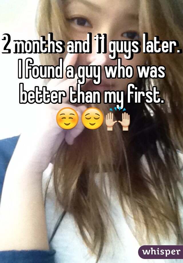 2 months and 11 guys later. I found a guy who was better than my first. ☺️😌🙌
