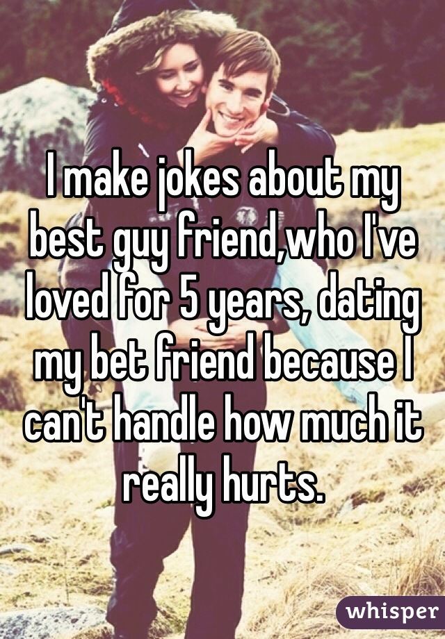 I make jokes about my best guy friend,who I've loved for 5 years, dating my bet friend because I can't handle how much it really hurts.