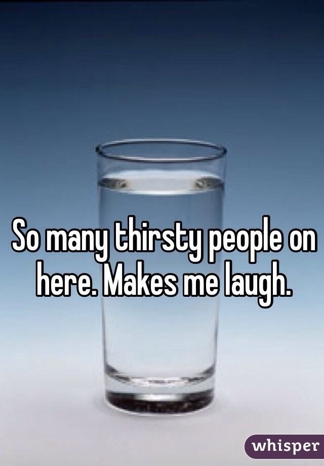 So many thirsty people on here. Makes me laugh.