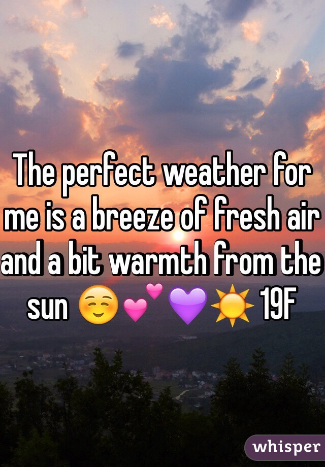 The perfect weather for me is a breeze of fresh air and a bit warmth from the sun ☺️💕💜☀️ 19F
