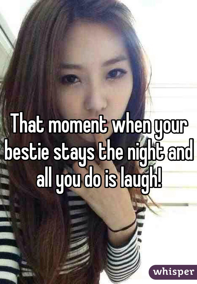 That moment when your bestie stays the night and all you do is laugh!