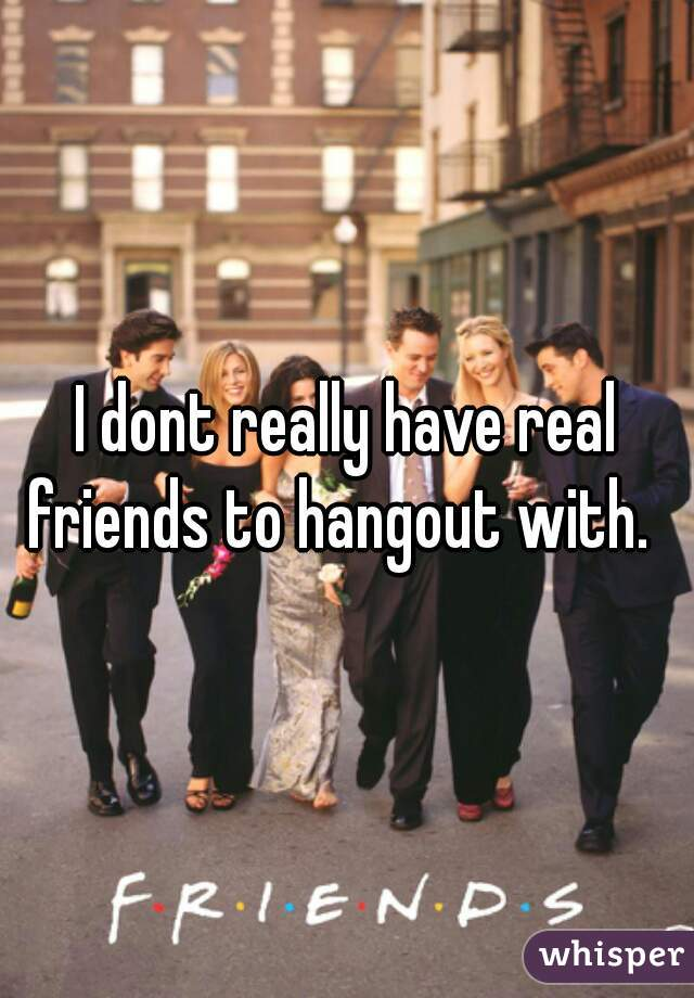 I dont really have real friends to hangout with.