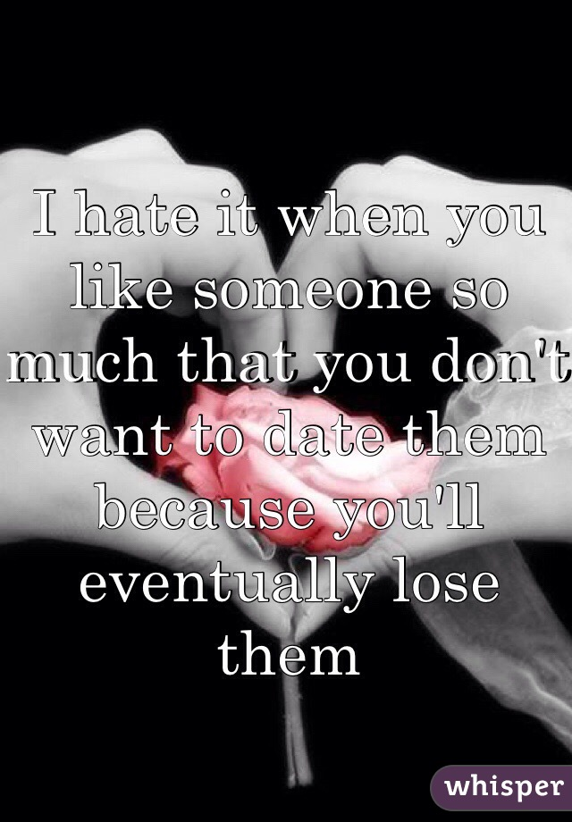 I hate it when you like someone so much that you don't want to date them because you'll eventually lose them