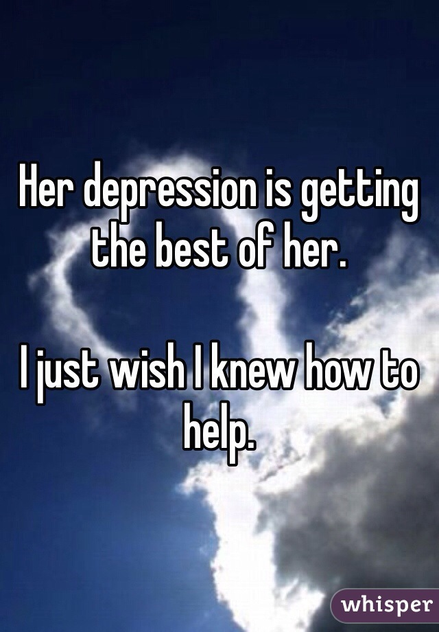 Her depression is getting the best of her.  I just wish I knew how to help.