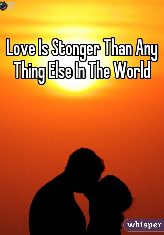 Love Is Stonger Than Any Thing Else In The World