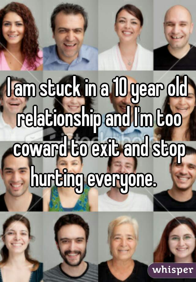 I am stuck in a 10 year old relationship and I'm too coward to exit and stop hurting everyone.
