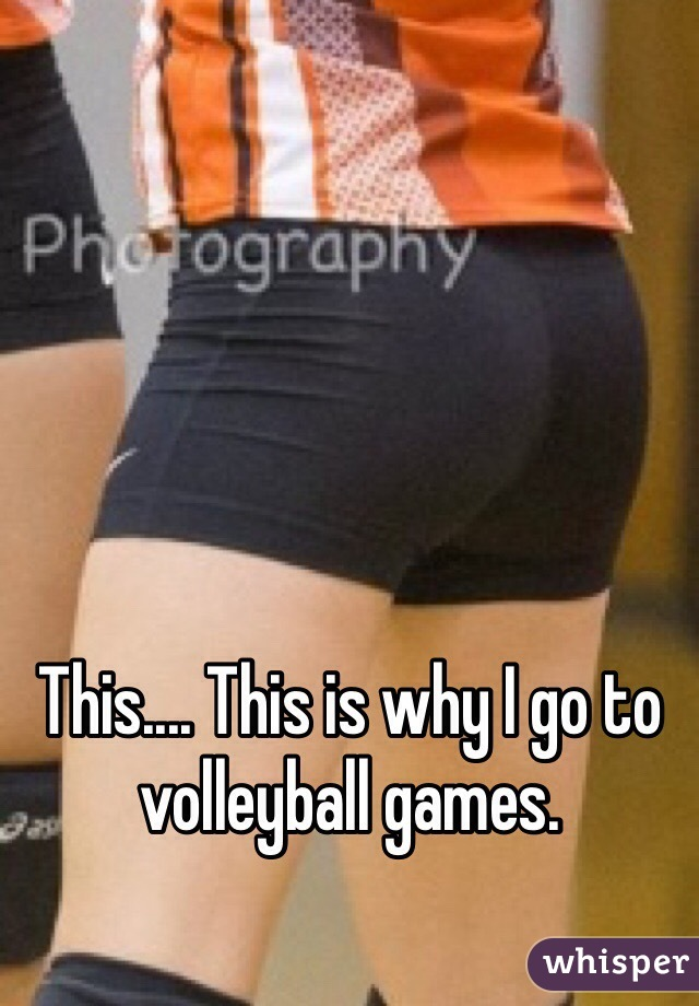 This.... This is why I go to volleyball games.