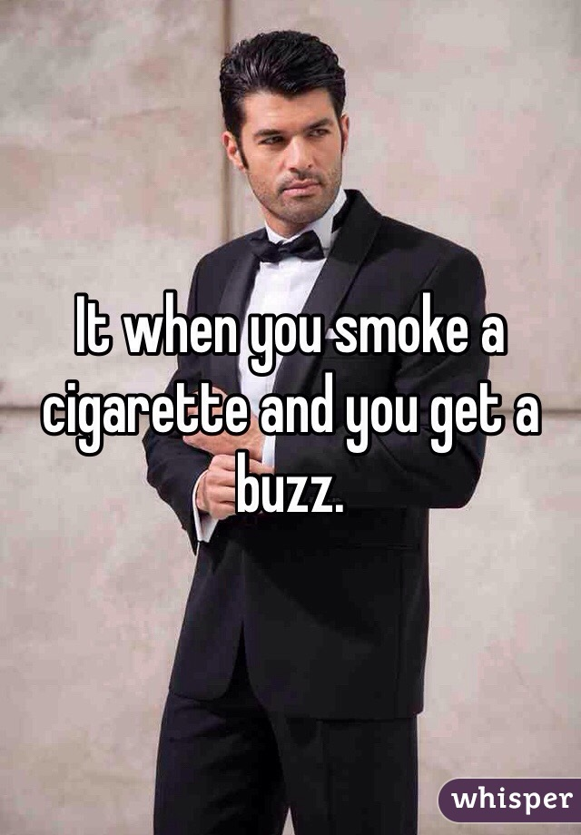 It when you smoke a cigarette and you get a buzz.