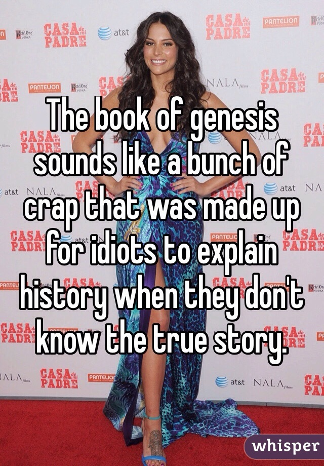 The book of genesis sounds like a bunch of crap that was made up for idiots to explain history when they don't know the true story.