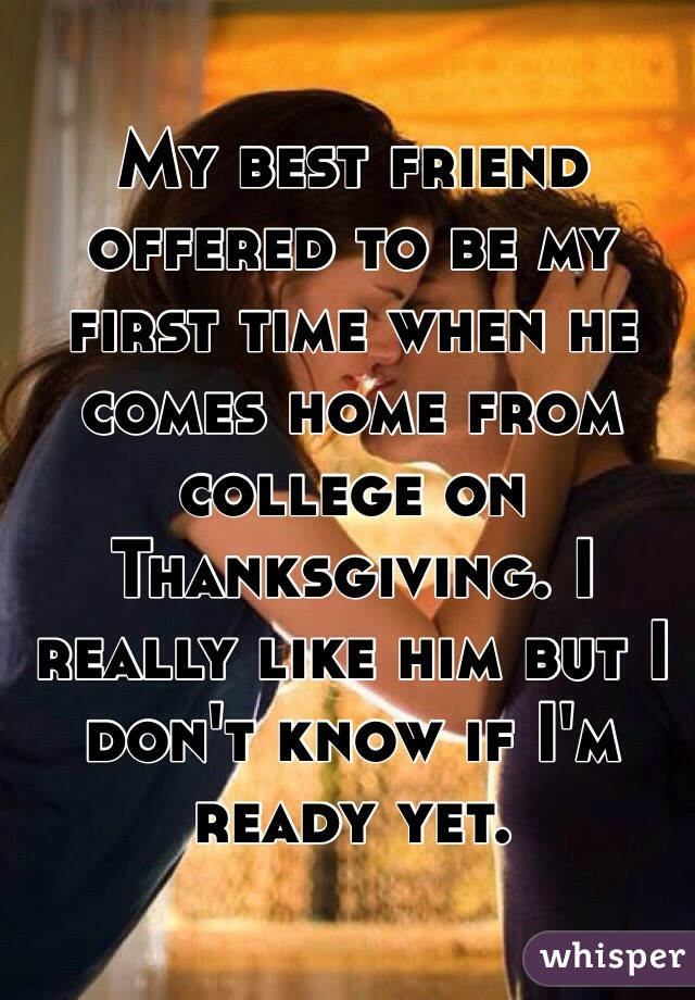 My best friend offered to be my first time when he comes home from college on Thanksgiving. I really like him but I don't know if I'm ready yet.