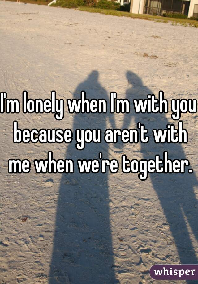 I'm lonely when I'm with you because you aren't with me when we're together.