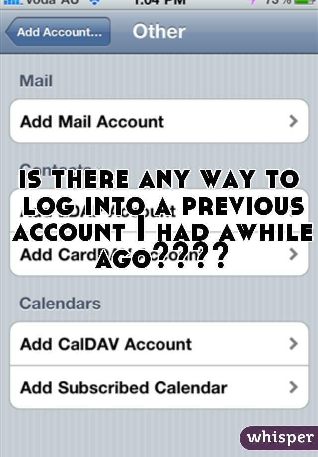 is there any way to log into a previous account I had awhile ago????