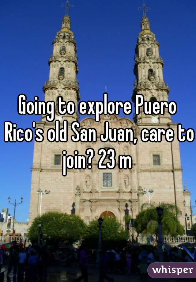 Going to explore Puero Rico's old San Juan, care to join? 23 m