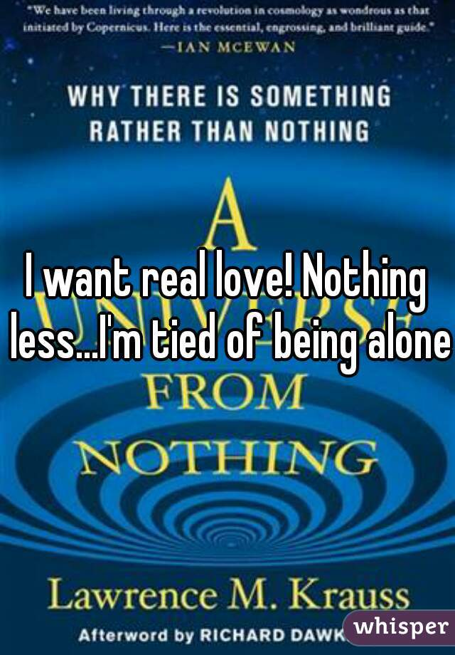 I want real love! Nothing less...I'm tied of being alone