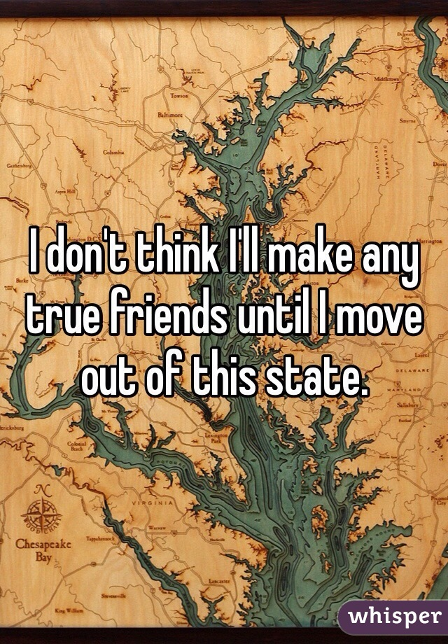 I don't think I'll make any true friends until I move out of this state.