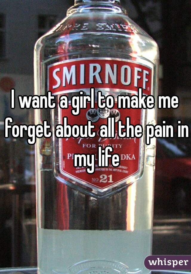 I want a girl to make me forget about all the pain in my life
