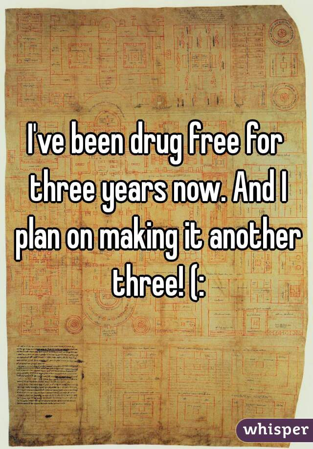 I've been drug free for three years now. And I plan on making it another three! (: