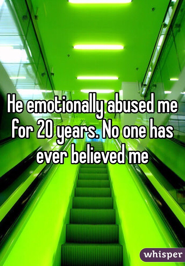 He emotionally abused me for 20 years. No one has ever believed me