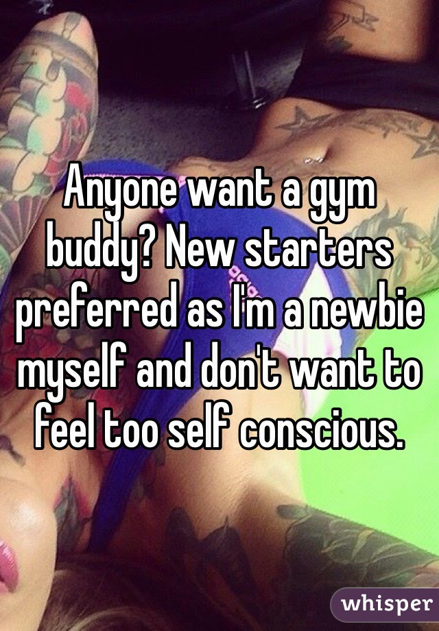 Anyone want a gym buddy? New starters preferred as I'm a newbie myself and don't want to feel too self conscious.