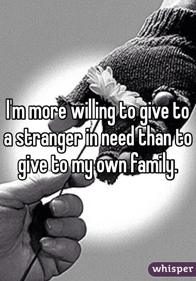 I'm more willing to give to a stranger in need than to give to my own family.