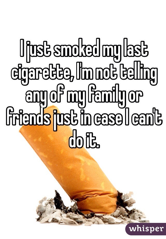 I just smoked my last cigarette, I'm not telling any of my family or friends just in case I can't do it.