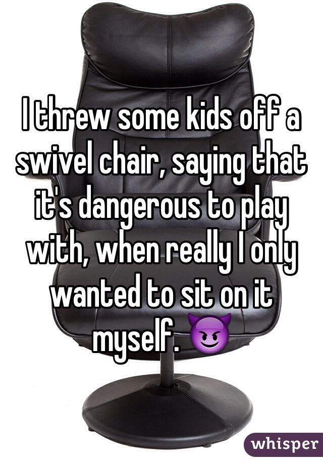 I threw some kids off a swivel chair, saying that it's dangerous to play with, when really I only wanted to sit on it myself. 😈