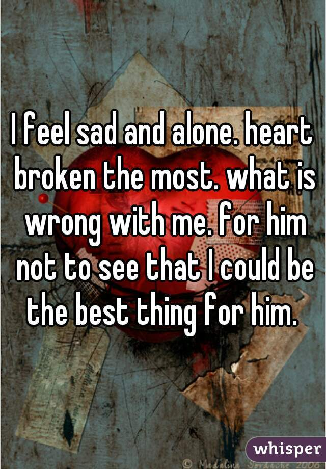 I feel sad and alone. heart broken the most. what is wrong with me. for him not to see that I could be the best thing for him.
