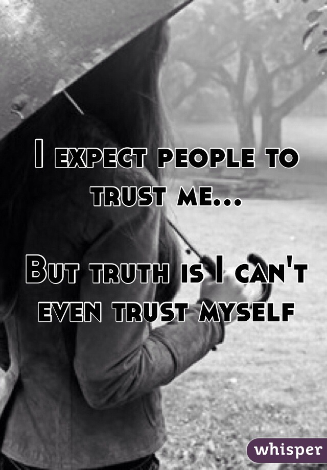 I expect people to trust me...  But truth is I can't even trust myself