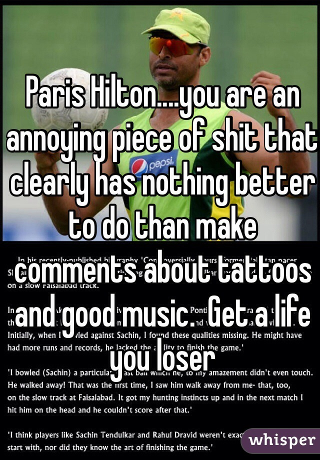 Paris Hilton....you are an annoying piece of shit that clearly has nothing better to do than make comments about tattoos and good music.  Get a life you loser