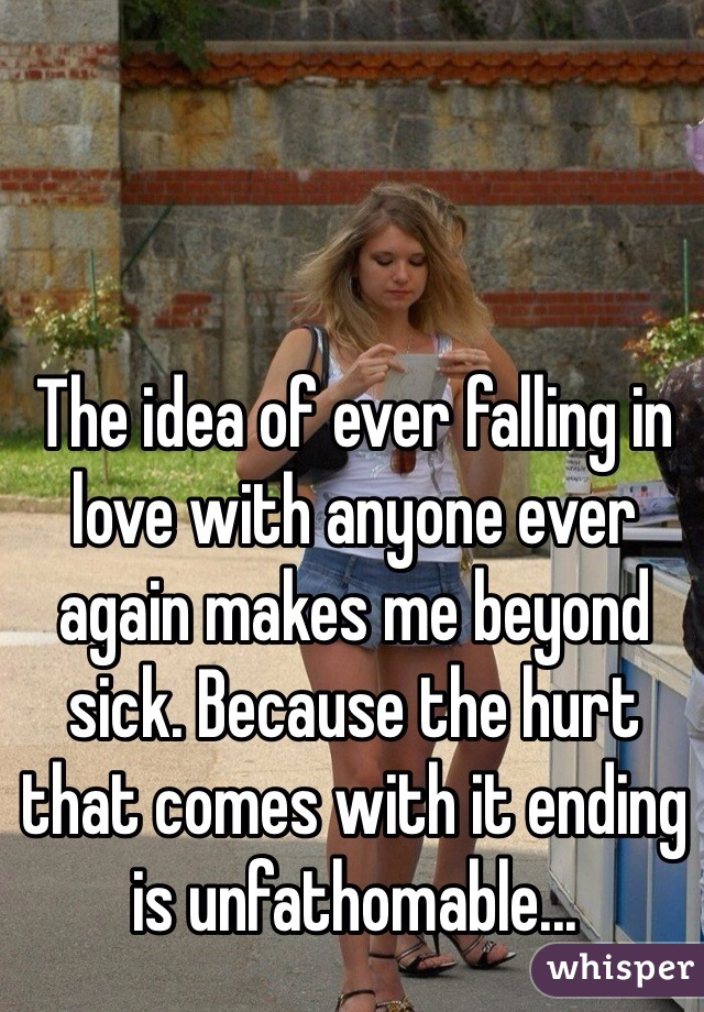 The idea of ever falling in love with anyone ever again makes me beyond sick. Because the hurt that comes with it ending is unfathomable...