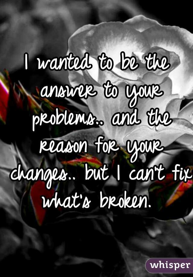 I wanted to be the answer to your problems.. and the reason for your changes.. but I can't fix what's broken.