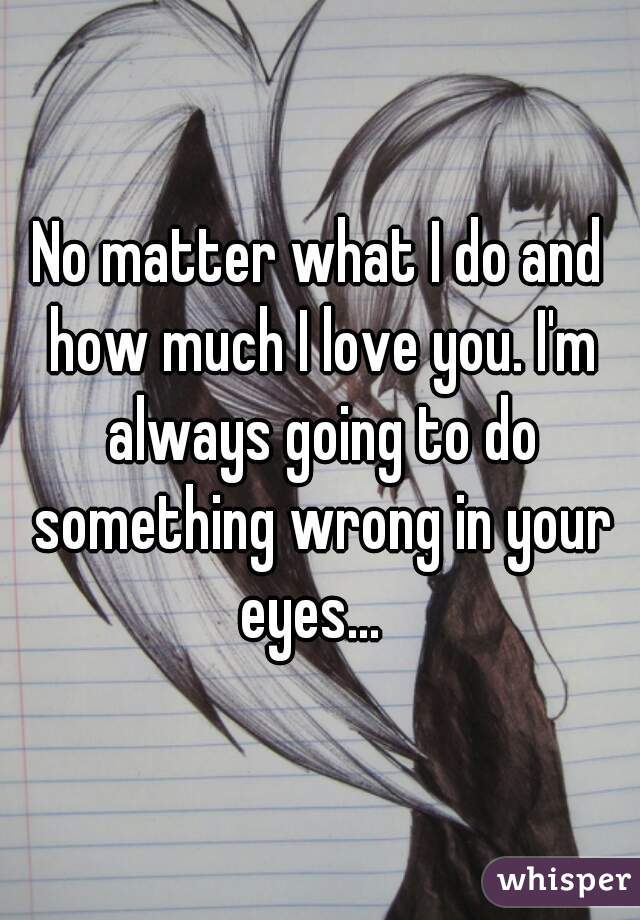 No matter what I do and how much I love you. I'm always going to do something wrong in your eyes...