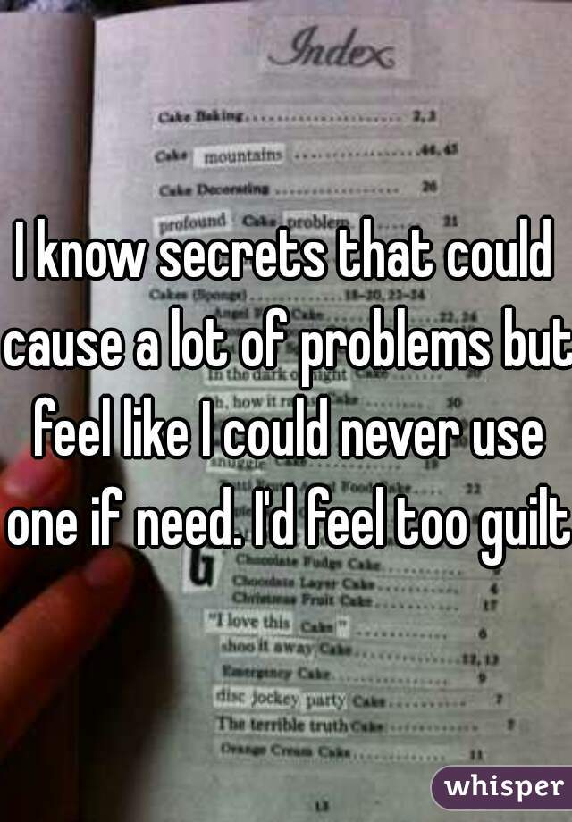 I know secrets that could cause a lot of problems but feel like I could never use one if need. I'd feel too guilty