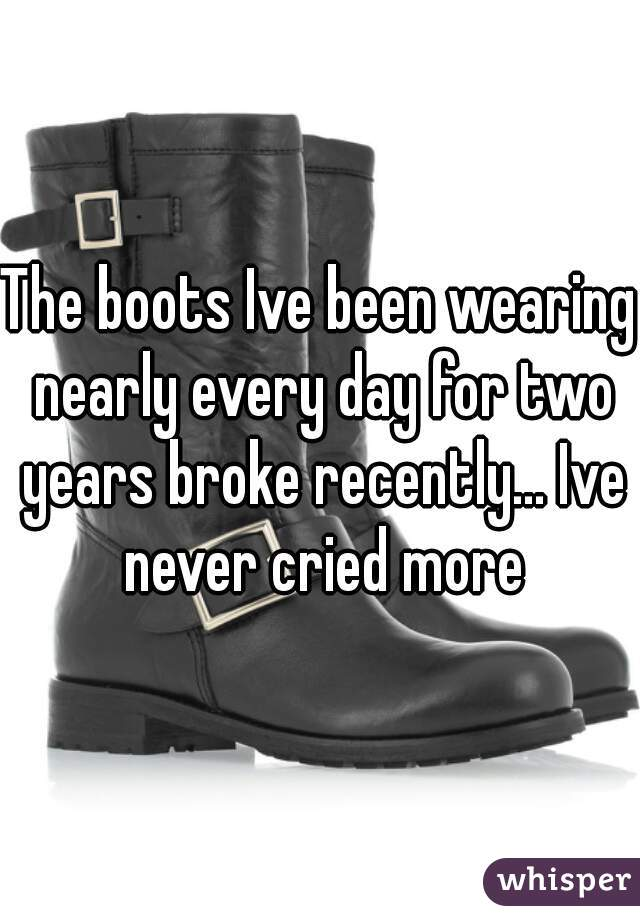 The boots Ive been wearing nearly every day for two years broke recently... Ive never cried more