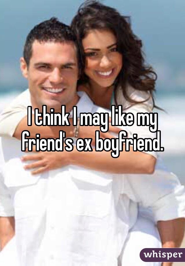 I think I may like my friend's ex boyfriend.