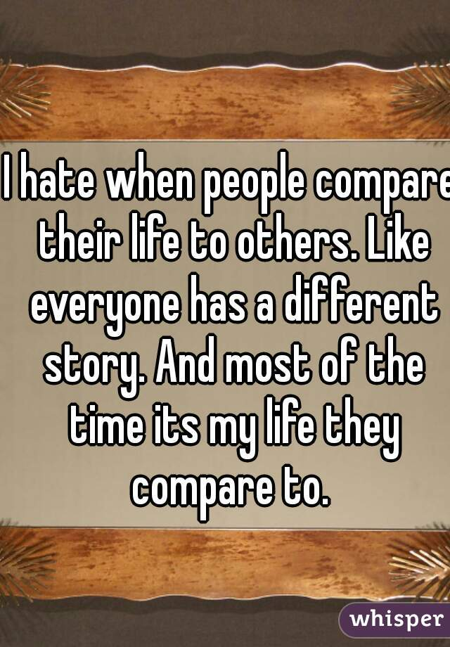 I hate when people compare their life to others. Like everyone has a different story. And most of the time its my life they compare to.