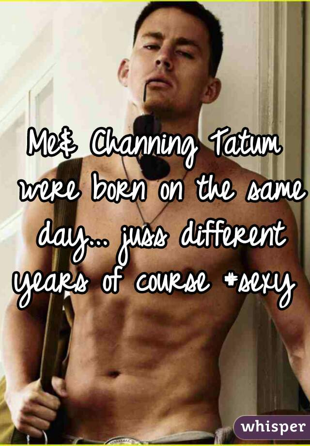 Me& Channing Tatum were born on the same day... juss different years of course #sexy